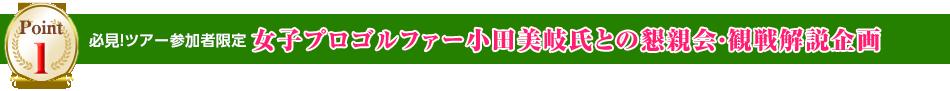 必見!ツアー参加者限定 女子プロゴルファー小田美岐氏との懇親会・観戦解説企画